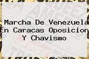 <b>Marcha</b> De <b>Venezuela</b> En Caracas Oposicion Y Chavismo
