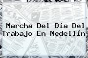 Marcha Del <b>Día Del Trabajo</b> En Medellín