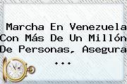 <b>Marcha En Venezuela</b> Con Más De Un Millón De Personas, Asegura ...