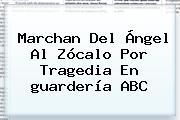 Marchan Del Ángel Al Zócalo Por Tragedia En <b>guardería ABC</b>