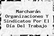 Marcharán Organizaciones Y Sindicatos Por El <b>Día Del Trabajo</b>
