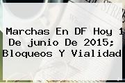 Marchas En DF Hoy 1 De <b>junio</b> De 2015; Bloqueos Y Vialidad
