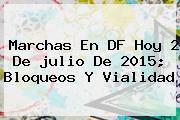 Marchas En DF Hoy 2 De <b>julio</b> De 2015; Bloqueos Y Vialidad
