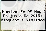 Marchas En DF Hoy 2 De <b>junio</b> De 2015; Bloqueos Y Vialidad