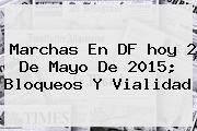 Marchas En DF <b>hoy</b> 2 De Mayo De 2015; Bloqueos Y Vialidad