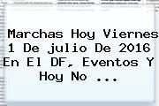 Marchas Hoy Viernes <b>1 De Julio</b> De <b>2016</b> En El DF, Eventos Y <b>Hoy No</b> ...
