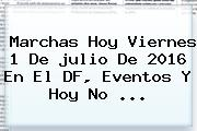 Marchas Hoy Viernes <b>1</b> De <b>julio</b> De <b>2016</b> En El DF, Eventos Y <b>Hoy No</b> ...