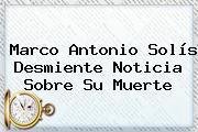 <b>Marco Antonio Solís</b> Desmiente Noticia Sobre Su Muerte