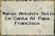 <b>Marco Antonio Solís</b> Le Canta Al Papa Francisco
