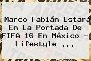 Marco Fabián Estará En La Portada De <b>FIFA 16</b> En México - Lifestyle <b>...</b>