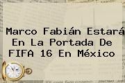Marco Fabián Estará En La Portada De <b>FIFA 16</b> En México