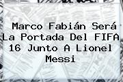 Marco Fabián Será La Portada Del <b>FIFA 16</b> Junto A Lionel Messi