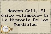 <b>Marcos Coll</b>, El único ?olímpico? En La Historia De Los Mundiales