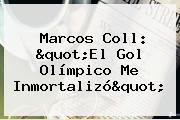 "<b>Marcos Coll</b>: ""El Gol Olímpico Me Inmortalizó"""