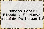 Marcos Daniel Pineda , El Nuevo Alcalde De Montería
