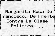 <b>Margarita Rosa De Francisco</b>, De Frente Contra La Clase Política ...