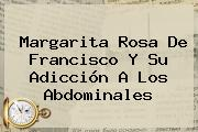 <b>Margarita Rosa De Francisco</b> Y Su Adicción A Los Abdominales