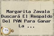 <b>Margarita Zavala</b> Buscará El Respaldo Del PAN Para Ganar La <b>...</b>