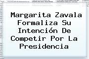 <b>Margarita Zavala</b> Formaliza Su Intención De Competir Por La Presidencia