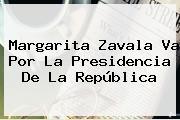 <b>Margarita Zavala</b> Va Por La Presidencia De La República