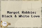 <b>Margot Robbie</b>: Black &amp; White Love