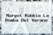 <b>Margot Robbie</b> La Bomba Del Verano