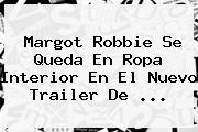 <b>Margot Robbie</b> Se Queda En Ropa Interior En El Nuevo Trailer De <b>...</b>