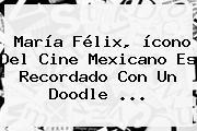 <b>María Félix</b>, ícono Del Cine Mexicano Es Recordado Con Un Doodle ...