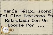 <b>María Félix</b>, ícono Del Cine Mexicano Es Retratada Con Un Doodle Por ...
