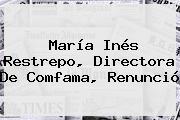 María Inés Restrepo, Directora De <b>Comfama</b>, Renunció