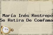 María Inés Restrepo Se Retira De <b>Comfama</b>