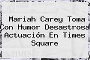 <b>Mariah Carey</b> Toma Con Humor Desastrosa Actuación En Times Square