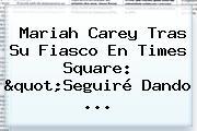 <b>Mariah Carey</b> Tras Su Fiasco En Times Square: &quot;Seguiré Dando ...