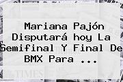 <b>Mariana Pajón</b> Disputará <b>hoy</b> La Semifinal Y Final De BMX Para ...