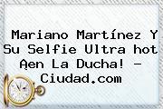 Mariano Martínez Y Su Selfie Ultra <b>hot</b> ¡en La Ducha! - Ciudad.com
