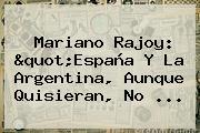 """Mariano Rajoy: """"España Y La Argentina, Aunque Quisieran, No ..."""