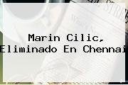 <i>Marin Cilic, Eliminado En Chennai</i>