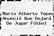 <b>Mario Alberto Yepes</b> Anunció Que Dejará De Jugar Fútbol