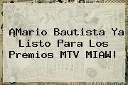 ¡Mario Bautista Ya Listo Para Los Premios <b>MTV MIAW</b>!