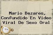 <b>Mario Bezares</b>, Confundido En Video Viral De Sexo Oral