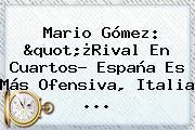 <b>Mario Gómez</b>: &quot;¿Rival En Cuartos? España Es Más Ofensiva, Italia ...