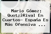 <b>Mario Gómez</b>: Quot;¿Rival En Cuartos? España Es Más Ofensiva ...