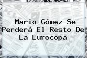 <b>Mario Gómez</b> Se Perderá El Resto De La Eurocopa