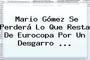 <b>Mario Gómez</b> Se Perderá Lo Que Resta De Eurocopa Por Un Desgarro ...