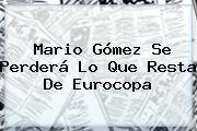 <b>Mario Gómez</b> Se Perderá Lo Que Resta De Eurocopa