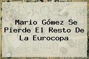 <b>Mario Gómez</b> Se Pierde El Resto De La Eurocopa