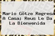 <b>Mario Götze</b> Regresa A Casa; Reus Le Da La Bienvenida