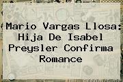Mario Vargas Llosa: Hija De <b>Isabel Preysler</b> Confirma Romance