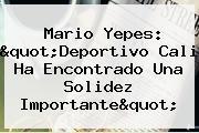 Mario Yepes: &quot;<b>Deportivo Cali</b> Ha Encontrado Una Solidez Importante&quot;