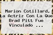 <b>Marion Cotillard</b>, La Actriz Con La Que Brad Pitt Fue Vinculado ...